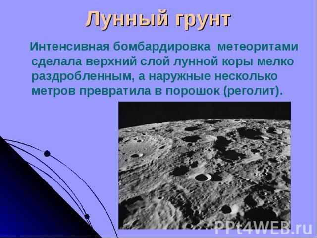 Интенсивная бомбардировка метеоритами сделала верхний слой лунной коры мелко раздробленным, а наружные несколько метров превратила в порошок (реголит). Интенсивная бомбардировка метеоритами сделала верхний слой лунной коры мелко раздробленным, а нар…