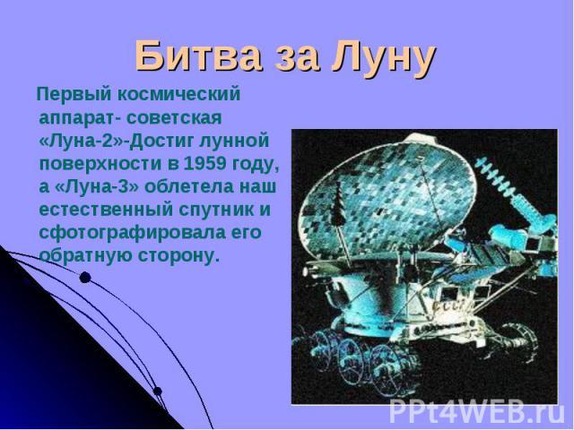 Первый космический аппарат- советская «Луна-2»-Достиг лунной поверхности в 1959 году, а «Луна-3» облетела наш естественный спутник и сфотографировала его обратную сторону. Первый космический аппарат- советская «Луна-2»-Достиг лунной поверхности в 19…
