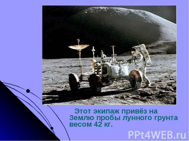 Этот экипаж привёз на Землю пробы лунного грунта весом 42 кг. Этот экипаж привёз на Землю пробы лунного грунта весом 42 кг.