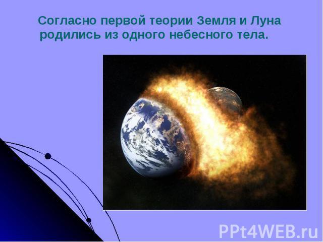 Согласно первой теории Земля и Луна родились из одного небесного тела. Согласно первой теории Земля и Луна родились из одного небесного тела.