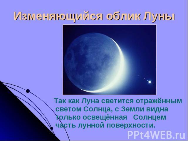 Так как Луна светится отражённым светом Солнца, с Земли видна только освещённая Солнцем часть лунной поверхности. Так как Луна светится отражённым светом Солнца, с Земли видна только освещённая Солнцем часть лунной поверхности.