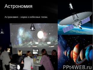 Астрономия Астрономия – наука о небесных телах.