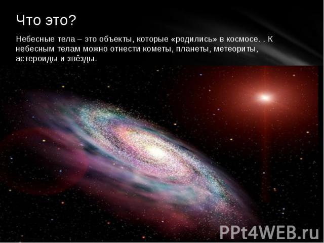 Что это? Небесные тела – это объекты, которые «родились» в космосе. . К небесным телам можно отнести кометы, планеты, метеориты, астероиды и звёзды.