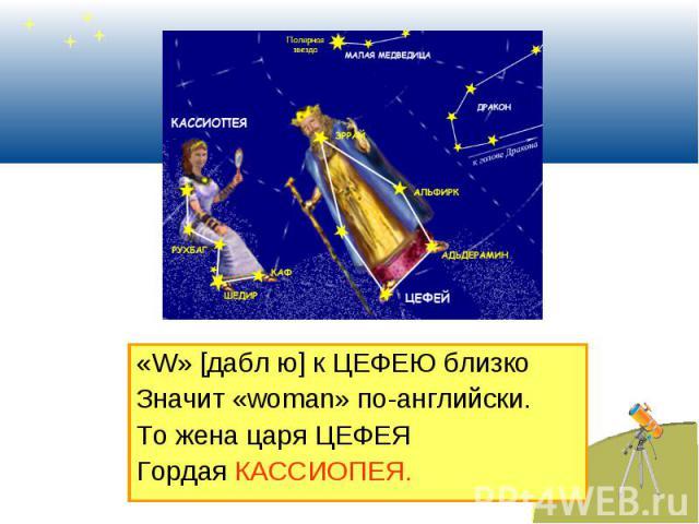 «W» [дабл ю] к ЦЕФЕЮ близко «W» [дабл ю] к ЦЕФЕЮ близко Значит «woman» по-английски. То жена царя ЦЕФЕЯ Гордая КАССИОПЕЯ.