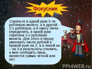 Фокусник Спрячьте в одной руке 5-ти рублёвую монету, а в другой - 2-х рублёвую,