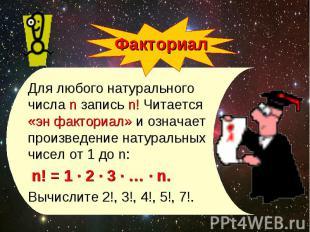 Для любого натурального числа n запись n! Читается «эн факториал» и означает про