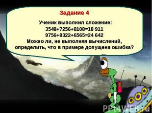 Задание 4 Ученик выполнил сложение: 3548+7256+8108=18 911 9756+8322+6565=24 642