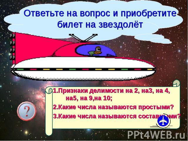 Ответьте на вопрос и приобретите билет на звездолёт 1.Признаки делимости на 2, на3, на 4, на5, на 9,на 10; 2.Какие числа называются простыми? 3.Какие числа называются составными?