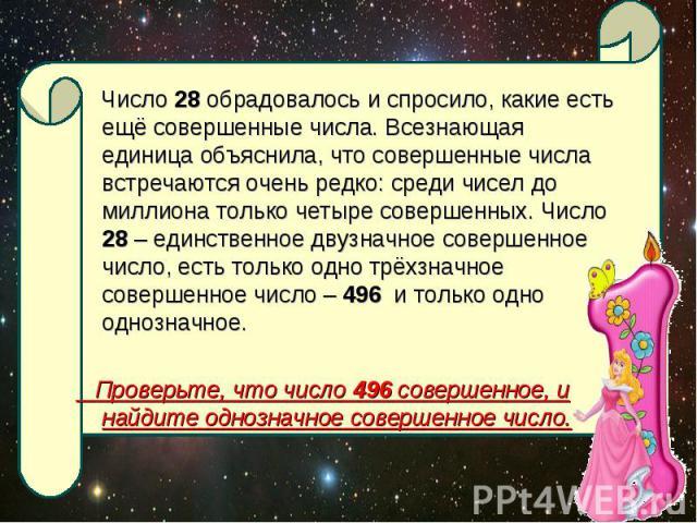 Число 28 обрадовалось и спросило, какие есть ещё совершенные числа. Всезнающая единица объяснила, что совершенные числа встречаются очень редко: среди чисел до миллиона только четыре совершенных. Число 28 – единственное двузначное совершенное число,…