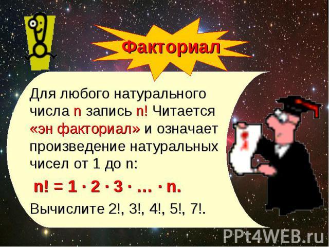 Для любого натурального числа n запись n! Читается «эн факториал» и означает произведение натуральных чисел от 1 до n: Для любого натурального числа n запись n! Читается «эн факториал» и означает произведение натуральных чисел от 1 до n: n! = 1 · 2 …
