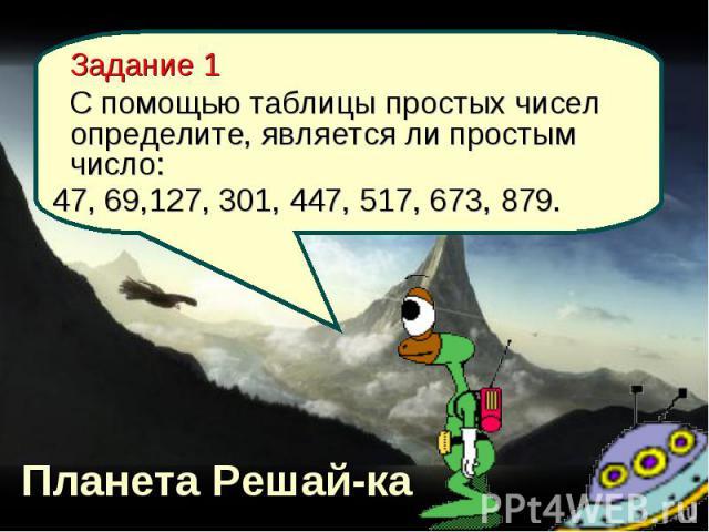 Планета Решай-ка Задание 1 С помощью таблицы простых чисел определите, является ли простым число: 47, 69,127, 301, 447, 517, 673, 879.