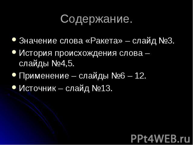 Значение слова «Ракета» – слайд №3. Значение слова «Ракета» – слайд №3. История происхождения слова – слайды №4,5. Применение – слайды №6 – 12. Источник – слайд №13.