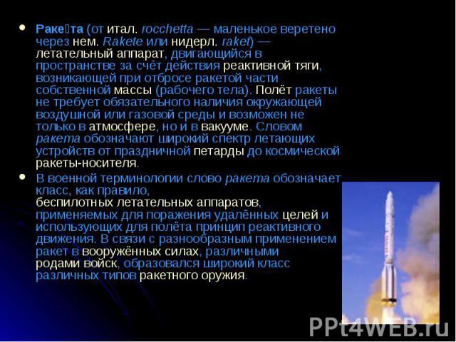 Раке та (от итал.rocchetta— маленькое веретено через нем.Rakete или нидерл.raket)— летательный аппарат, двигающийся в пространстве за счёт действия реактивной тяги, возникающей при отбросе ракетой части собственной масс…