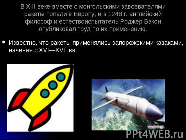 Известно, что ракеты применялись запорожскими казаками, начиная с XVI—XVIIвв. Известно, что ракеты применялись запорожскими казаками, начиная с XVI—XVIIвв.