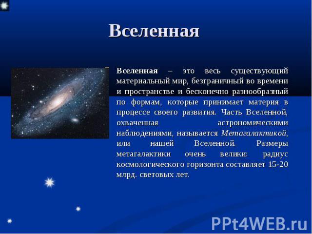 Вселенная – это весь существующий материальный мир, безграничный во времени и пространстве и бесконечно разнообразный по формам, которые принимает материя в процессе своего развития. Часть Вселенной, охваченная астрономическими наблюдениями, называе…