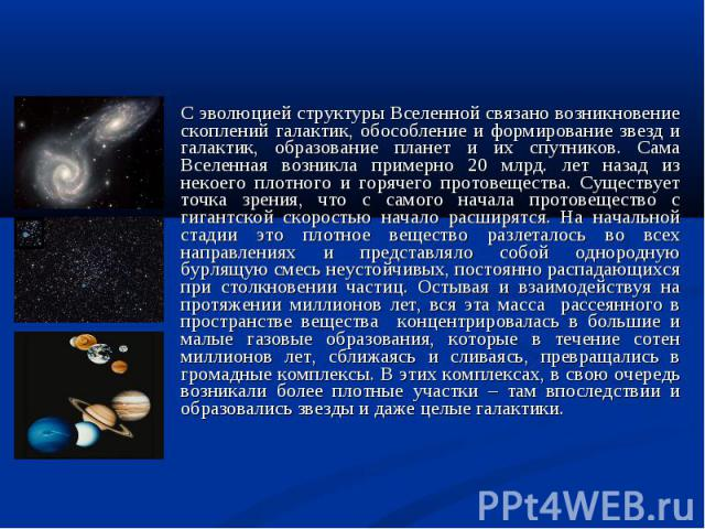 С эволюцией структуры Вселенной связано возникновение скоплений галактик, обособление и формирование звезд и галактик, образование планет и их спутников. Сама Вселенная возникла примерно 20 млрд. лет назад из некоего плотного и горячего протовеществ…