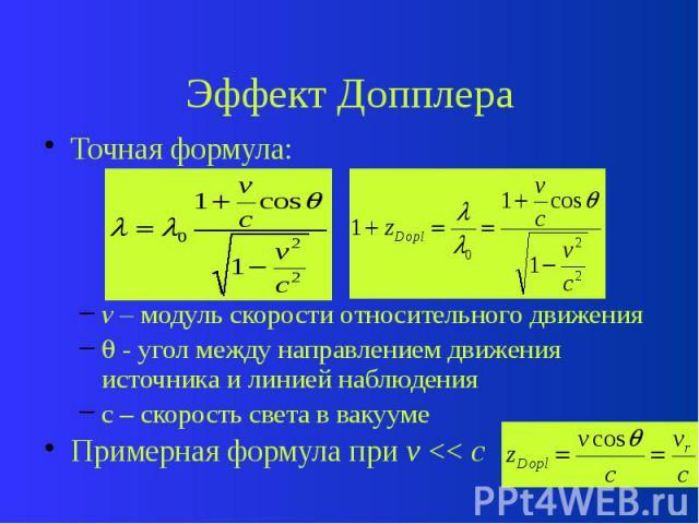 Эффект Допплера Точная формула: v – модуль скорости относительного движения - угол между направлением движения источника и линией наблюдения c – скорость света в вакууме Примерная формула при v << c