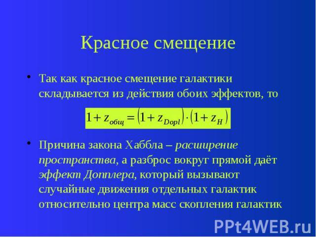 Красное смещение Так как красное смещение галактики складывается из действия обоих эффектов, то Причина закона Хаббла – расширение пространства, а разброс вокруг прямой даёт эффект Допплера, который вызывают случайные движения отдельных галактик отн…