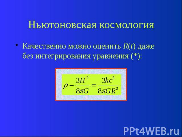 Ньютоновская космология Качественно можно оценить R(t) даже без интегрирования уравнения (*):