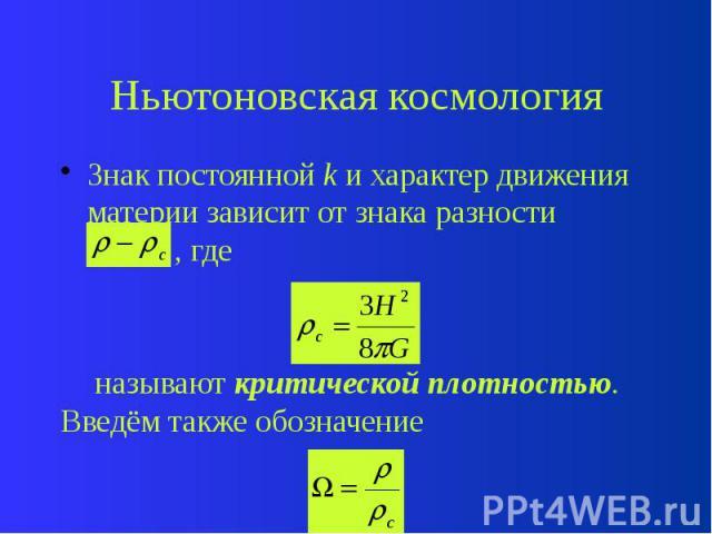 Ньютоновская космология Знак постоянной k и характер движения материи зависит от знака разности , где называют критической плотностью. Введём также обозначение