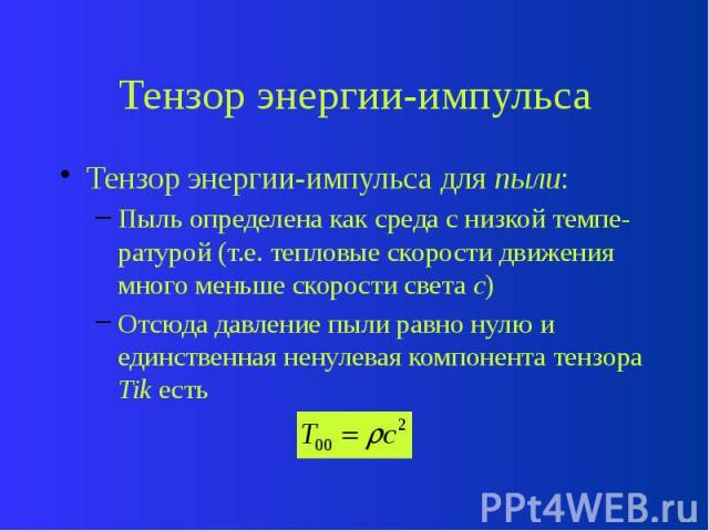 Тензор энергии-импульса Тензор энергии-импульса для пыли: Пыль определена как среда с низкой темпе-ратурой (т.е. тепловые скорости движения много меньше скорости света с) Отсюда давление пыли равно нулю и единственная ненулевая компонента тензора Tik есть