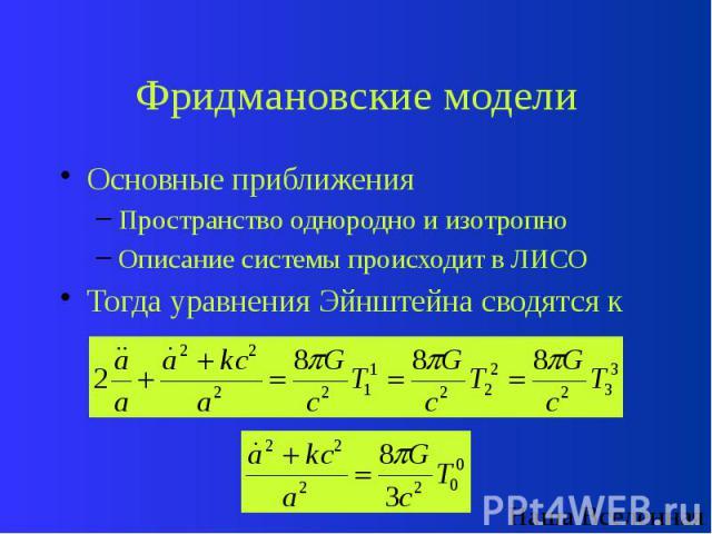 Фридмановские модели Основные приближения Пространство однородно и изотропно Описание системы происходит в ЛИСО Тогда уравнения Эйнштейна сводятся к