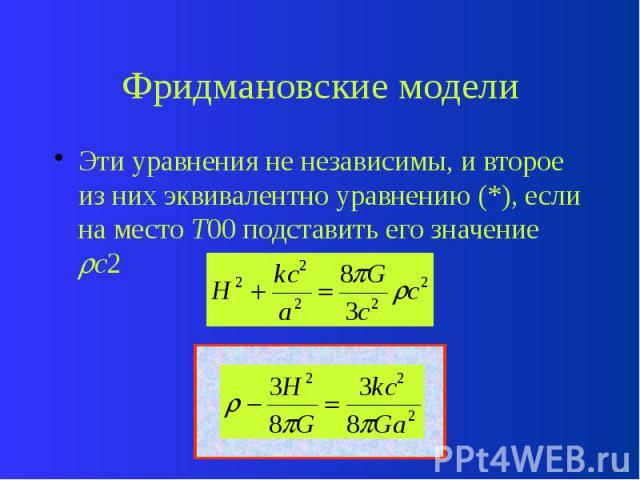 Фридмановские модели Эти уравнения не независимы, и второе из них эквивалентно уравнению (*), если на место T00 подставить его значение c2