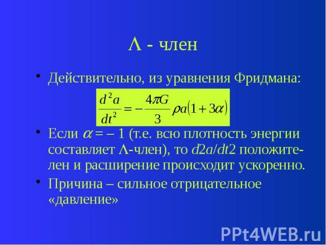 - член Действительно, из уравнения Фридмана: Если = – 1 (т.е. всю плотность энергии составляет -член), то d2a/dt2 положите-лен и расширение происходит ускоренно. Причина – сильное отрицательное «давление»