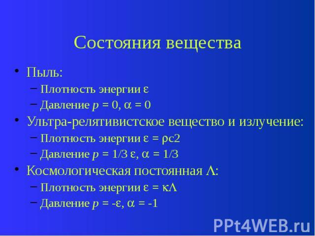 Состояния вещества Пыль: Плотность энергии Давление p = 0, = 0 Ультра-релятивистское вещество и излучение: Плотность энергии = c2 Давление p = 1/3 , = 1/3 Космологическая постоянная : Плотность энергии = Давление p = - , = -1