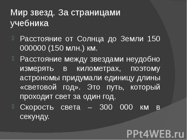 Мир звезд. За страницами учебника Расстояние от Солнца до Земли 150 000000 (150 млн.) км. Расстояние между звездами неудобно измерять в километрах, поэтому астрономы придумали единицу длины «световой год». Это путь, который проходит свет за один год…