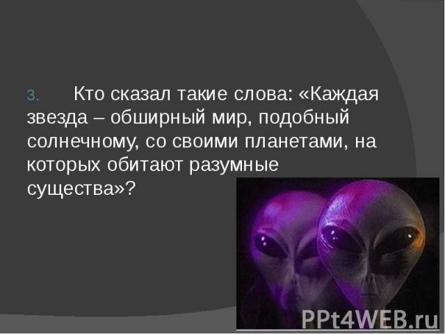 3. Кто сказал такие слова: «Каждая звезда – обширный мир, подобный солнечному, со своими планетами, на которых обитают разумные существа»?