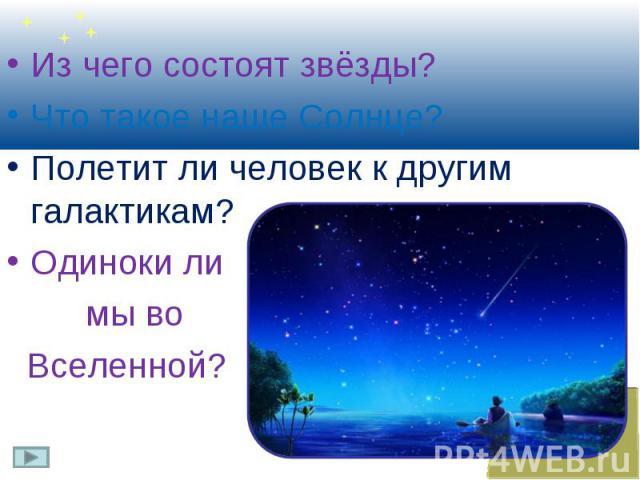 Из чего состоят звёзды? Из чего состоят звёзды? Что такое наше Солнце? Полетит ли человек к другим галактикам? Одиноки ли мы во Вселенной?