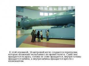 В этой огромной, 18-метровой кегле создаются перегрузки, которые космонавт испыт