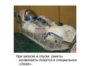 При запуске и спуске ракеты космонавты ложатся в специальное «Ложе». При запуске