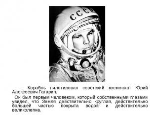 Корабль пилотировал советский космонавт Юрий Алексеевич Гагарин. Корабль пилотир