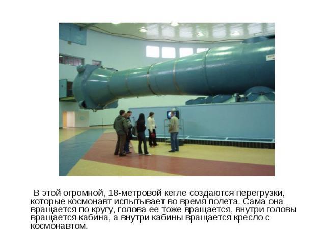 В этой огромной, 18-метровой кегле создаются перегрузки, которые космонавт испытывает во время полета. Сама она вращается по кругу, голова ее тоже вращается, внутри головы вращается кабина, а внутри кабины вращается кресло с космонавтом. В этой огро…