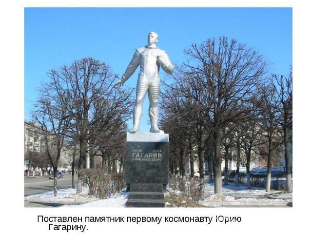 Поставлен памятник первому космонавту Юрию Гагарину. Поставлен памятник первому космонавту Юрию Гагарину.