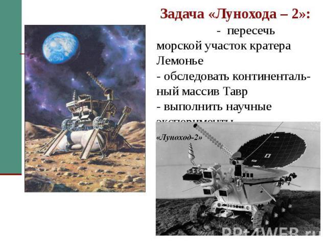 Задача «Лунохода – 2»: - пересечь морской участок кратера Лемонье - обследовать континенталь-ный массив Тавр - выполнить научные эксперименты
