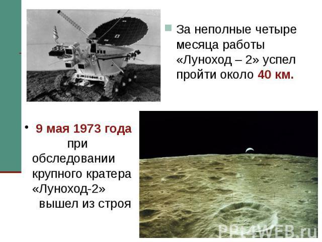 За неполные четыре месяца работы «Луноход – 2» успел пройти около 40 км. За неполные четыре месяца работы «Луноход – 2» успел пройти около 40 км.