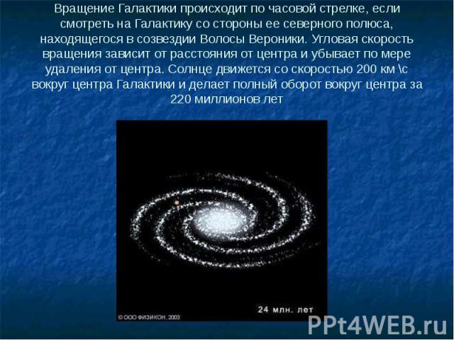 Вращение Галактики происходит по часовой стрелке, если смотреть на Галактику со стороны ее северного полюса, находящегося в созвездии Волосы Вероники. Угловая скорость вращения зависит от расстояния от центра и убывает по мере удаления от центра. Со…