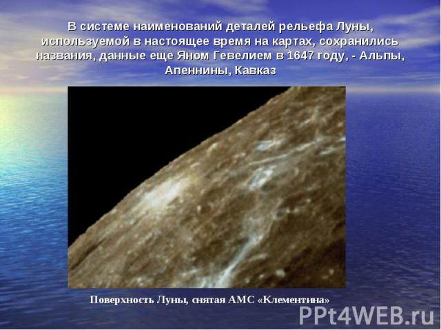 В системе наименований деталей рельефа Луны, используемой в настоящее время на картах, сохранились названия, данные еще Яном Гевелием в 1647 году, - Альпы, Апеннины, Кавказ