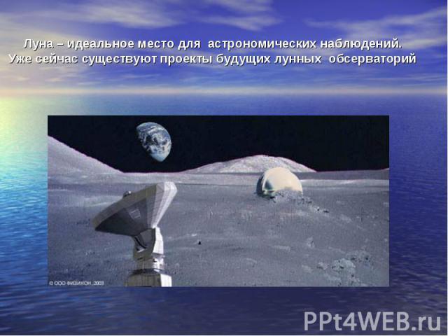 Луна – идеальное место для астрономических наблюдений. Уже сейчас существуют проекты будущих лунных обсерваторий