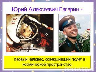 Юрий Алексеевич Гагарин - первый человек, совершивший полёт в космическое простр