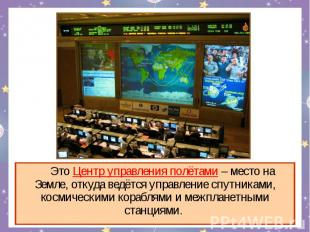 Это Центр управления полётами – место на Земле, откуда ведётся управление спутни