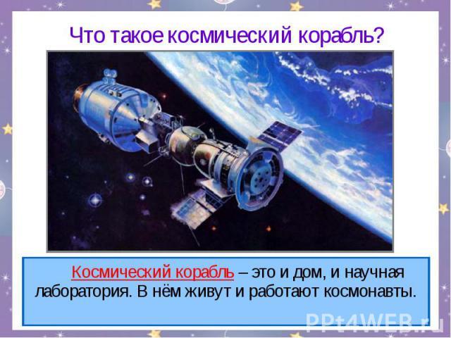 Что такое космический корабль? Космический корабль – это и дом, и научная лаборатория. В нём живут и работают космонавты.