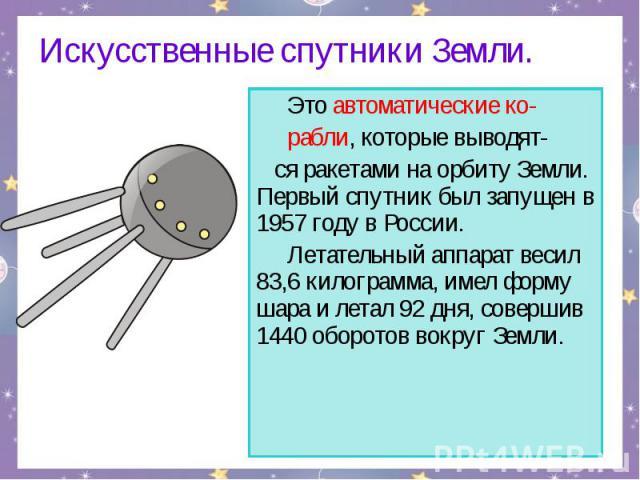 Искусственные спутники Земли. Это автоматические ко- рабли, которые выводят- ся ракетами на орбиту Земли. Первый спутник был запущен в 1957 году в России. Летательный аппарат весил 83,6 килограмма, имел форму шара и летал 92 дня, совершив 1440 оборо…