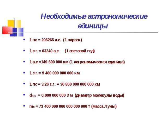 1 пс = 206265 а.е. (1 парсек) 1 пс = 206265 а.е. (1 парсек) 1 с.г.= 63240 а.е. (1 световой год) 1 а.е.=149 600 000 км (1 астрономическая единица) 1 с.г.= 9 460 000 000 000 км 1 пс = 3,26 с.г. = 30 860 000 000 000 км dН2О = 0,000 000 000 3 м (диаметр…