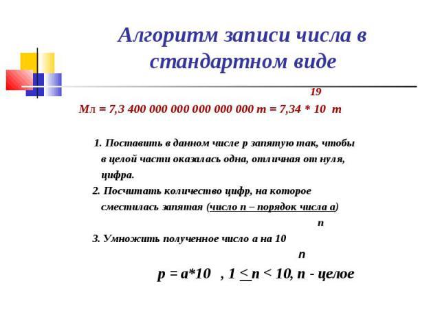19 19 Мл = 7,3 400 000 000 000 000 000 т = 7,34 * 10 т 1. Поставить в данном числе p запятую так, чтобы в целой части оказалась одна, отличная от нуля, цифра. 2. Посчитать количество цифр, на которое сместилась запятая (число n – порядок числа a) n …