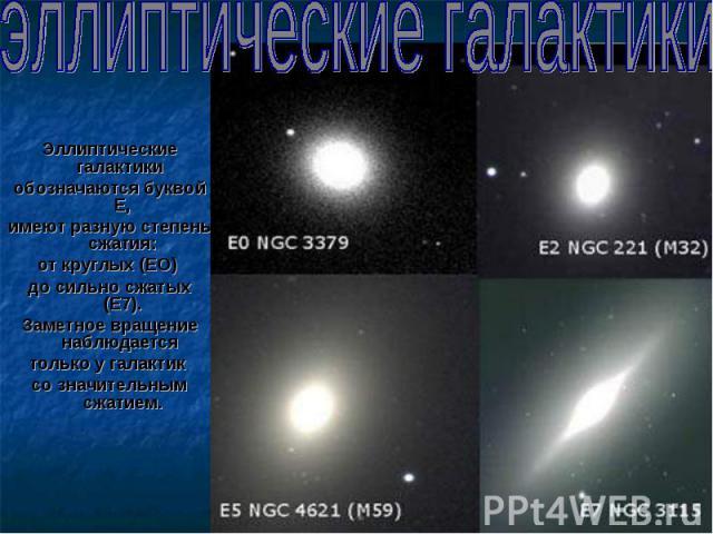 Эллиптические галактики Эллиптические галактики обозначаются буквой Е, имеют разную степень сжатия: от круглых (ЕО) до сильно сжатых (Е7). Заметное вращение наблюдается только у галактик со значительным сжатием.