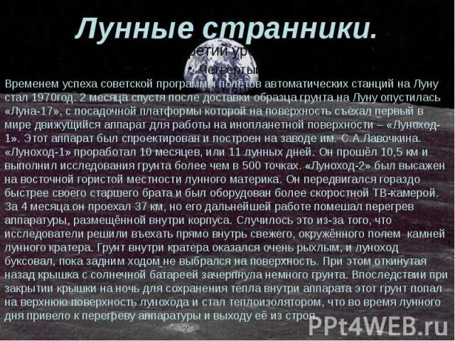 Лунные странники. Временем успеха советской программы полётов автоматических станций на Луну стал 1970год. 2 месяца спустя после доставки образца грунта на Луну опустилась «Луна-17», с посадочной платформы которой на поверхность съехал первый в мире…